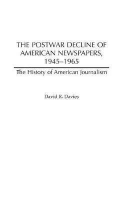 The Postwar Decline of American Newspapers, 1945-1965 (Hardback)