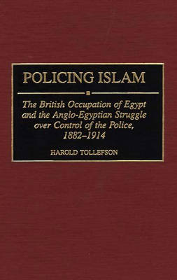 Policing Islam: The British Occupation of Egypt and the Anglo-Egyptian Struggle over Control of the Police, 1882-1914 (Hardback)