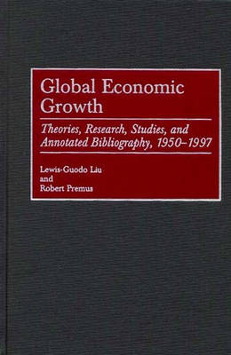 Global Economic Growth: Theories, Research, Studies, and Annotated Bibliography, 1950-1997 - Bibliographies and Indexes in Economics and Economic History (Hardback)