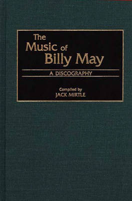 The Music of Billy May: A Discography - Discographies: Association for Recorded Sound Collections Discographic Reference (Hardback)
