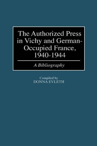 The Authorized Press in Vichy and German-Occupied France, 1940-1944: A Bibliography - Bibliographies and Indexes in World History (Hardback)