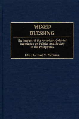 Mixed Blessing: The Impact of the American Colonial Experience on Politics and Society in the Philippines (Hardback)