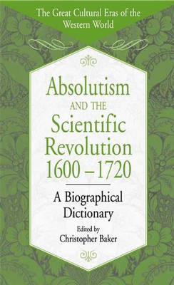 Absolutism and the Scientific Revolution, 1600-1720: A Biographical Dictionary - The Great Cultural Eras of the Western World (Hardback)