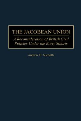 The Jacobean Union: A Reconsideration of British Civil Policies Under the Early Stuarts (Hardback)