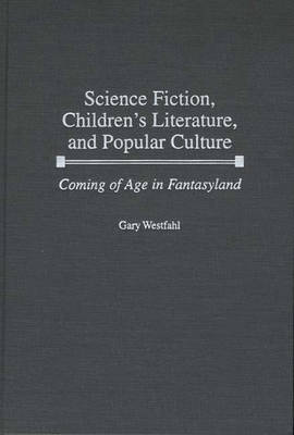 Science Fiction, Children's Literature, and Popular Culture: Coming of Age in Fantasyland (Hardback)