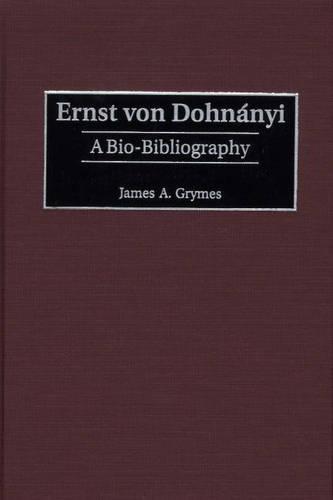 Ernst Von Dohnanyi: A Bio-Bibliography - Bio-Bibliographies in Music No. 86 (Hardback)