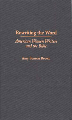 Rewriting the Word: American Women Writers and the Bible (Hardback)