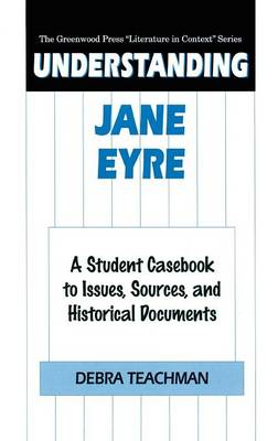 """Understanding Jane Eyre: A Student Casebook to Issues, Sources, and Historical Documents - The Greenwood Press """"Literature in Context"""" Series (Hardback)"""