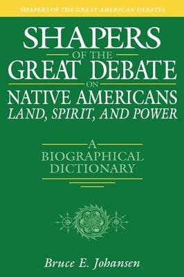 Shapers of the Great Debate on Native Americans--Land, Spirit, and Power: A Biographical Dictionary - Shapers of the Great American Debates (Hardback)
