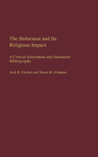 The Holocaust and Its Religious Impact: A Critical Assessment and Annotated Bibliography (Hardback)