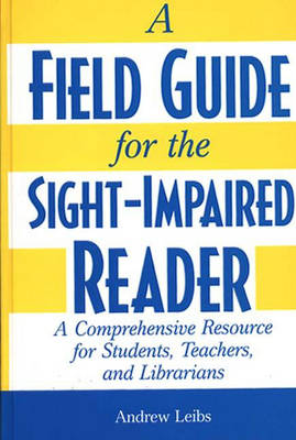 A Field Guide for the Sight-Impaired Reader: A Comprehensive Resource for Students, Teachers, and Librarians (Hardback)