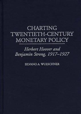 Charting Twentieth-Century Monetary Policy: Herbert Hoover and Benjamin Strong, 1917-1927 (Hardback)
