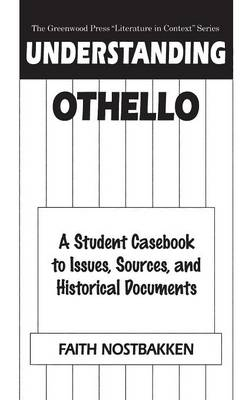 "Understanding Othello: A Student Casebook to Issues, Sources, and Historical Documents - The Greenwood Press ""Literature in Context"" Series (Hardback)"