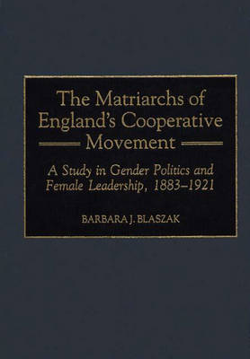 The Matriarchs of England's Cooperative Movement: A Study in Gender Politics and Female Leadership, 1883-1921 (Hardback)