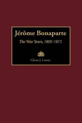 Jerome Bonaparte: The War Years, 1800-1815 (Hardback)