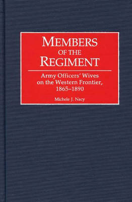 Members of the Regiment: Army Officers' Wives on the Western Frontier, 1865-1890 (Hardback)