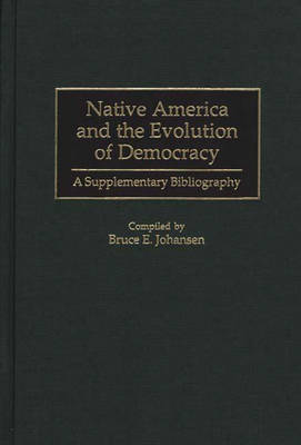 Native America and the Evolution of Democracy: A Supplementary Bibliography - Bibliographies and Indexes in American History (Hardback)