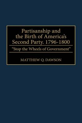 Partisanship and the Birth of America's Second Party, 1796-1800: Stop the Wheels of Government (Hardback)
