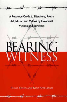 Bearing Witness: A Resource Guide to Literature, Poetry, Art, Music, and Videos by Holocaust Victims and Survivors (Hardback)