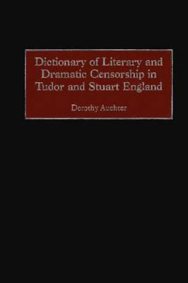 Dictionary of Literary and Dramatic Censorship in Tudor and Stuart England (Hardback)