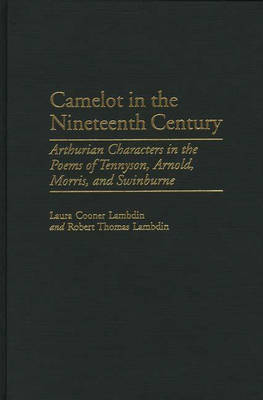 Camelot in the Nineteenth Century: Arthurian Characters in the Poems of Tennyson, Arnold, Morris, and Swinburne (Hardback)