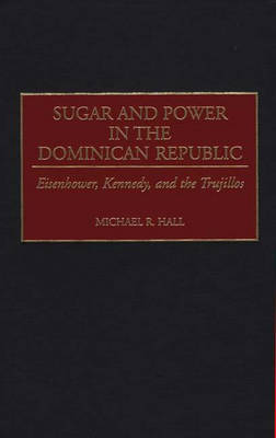 Sugar and Power in the Dominican Republic: Eisenhower, Kennedy, and the Trujillos (Hardback)