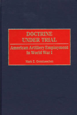Doctrine Under Trial: American Artillery Employment in World War I (Hardback)