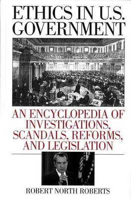 Ethics in U.S. Government: An Encyclopedia of Investigations, Scandals, Reforms, and Legislation (Hardback)