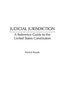 Judicial Jurisdiction: A Reference Guide to the United States Constitution (Hardback)