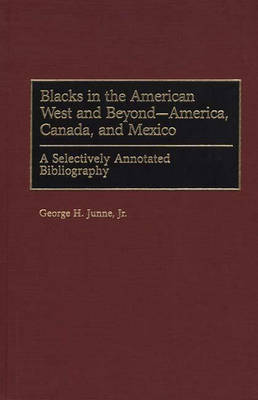 Blacks in the American West and Beyond--America, Canada, and Mexico: A Selectively Annotated Bibliography - Bibliographies and Indexes in Afro-American and African Studies (Hardback)