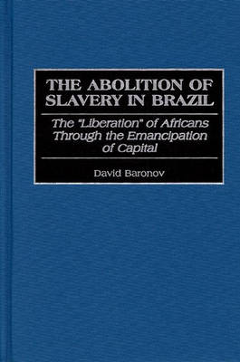 The Abolition of Slavery in Brazil: The Liberation of Africans Through the Emancipation of Capital (Hardback)