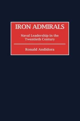 Iron Admirals: Naval Leadership in the Twentieth Century (Hardback)