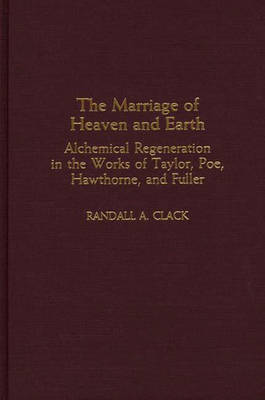 The Marriage of Heaven and Earth: Alchemical Regeneration in the Works of Taylor, Poe, Hawthorne, and Fuller (Hardback)