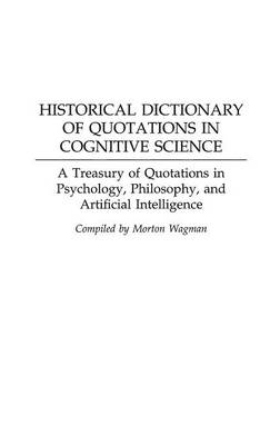 Historical Dictionary of Quotations in Cognitive Science: A Treasury of Quotations in Psychology, Philosophy, and Artificial Intelligence (Hardback)
