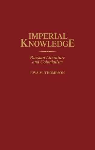 Imperial Knowledge: Russian Literature and Colonialism (Hardback)