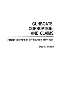 Gunboats, Corruption, and Claims: Foreign Intervention in Venezuela, 1899-1908 (Hardback)