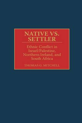 Native vs. Settler: Ethnic Conflict in Israel/Palestine, Northern Ireland, and South Africa (Hardback)