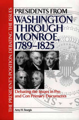 Presidents from Washington through Monroe, 1789-1825: Debating the Issues in Pro and Con Primary Documents - The President's Position: Debating the Issues (Hardback)