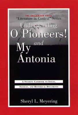 """Understanding O Pioneers! and My Antonia: A Student Casebook to Issues, Sources, and Historical Documents - The Greenwood Press """"Literature in Context"""" Series (Hardback)"""