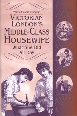 Victorian London's Middle-Class Housewife: What She Did All Day (Hardback)