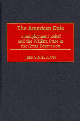 The American Dole: Unemployment Relief and the Welfare State in the Great Depression (Hardback)