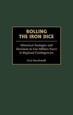 Rolling the Iron Dice: Historical Analogies and Decisions to Use Military Force in Regional Contingencies (Hardback)