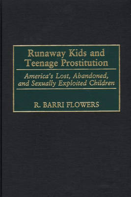 Runaway Kids and Teenage Prostitution: America's Lost, Abandoned, and Sexually Exploited Children (Hardback)