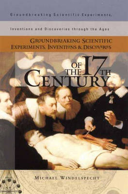 Groundbreaking Scientific Experiments, Inventions, and Discoveries of the 17th Century - Groundbreaking Scientific Experiments, Inventions and Discoveries through the Ages (Hardback)