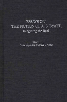 Essays on the Fiction of A. S. Byatt: Imagining the Real (Hardback)