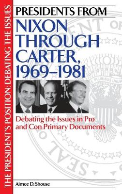 Presidents from Nixon through Carter, 1969-1981: Debating the Issues in Pro and Con Primary Documents - The President's Position: Debating the Issues (Hardback)