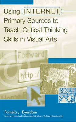 Using Internet Primary Sources to Teach Critical Thinking Skills in Visual Arts (Hardback)