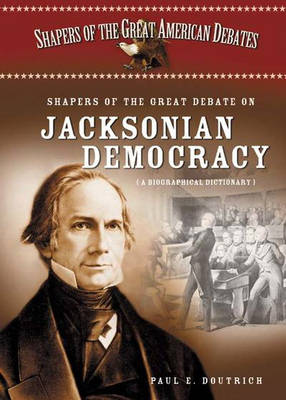 Shapers of the Great Debate on Jacksonian Democracy: A Biographical Dictionary - Shapers of the Great American Debates (Hardback)