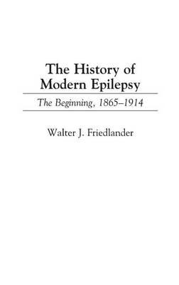 The History of Modern Epilepsy: The Beginning, 1865-1914 (Hardback)