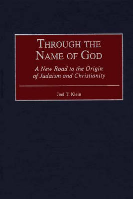 Through the Name of God: A New Road to the Origin of Judaism and Christianity - Contributions to the Study of Religion No. 64 (Hardback)